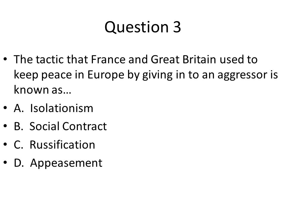 Question 3 The tactic that France and Great Britain used to keep peace in Europe by giving in to an aggressor is known as… A. Isolationism B. Social C