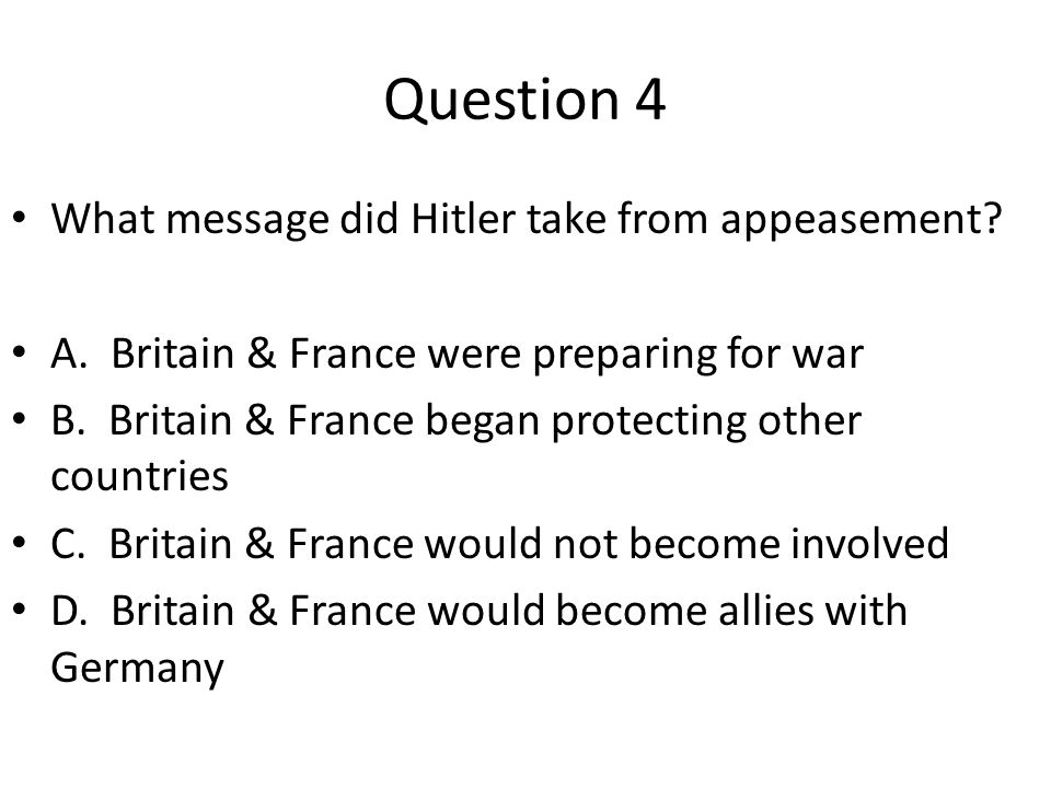 Question 4 What message did Hitler take from appeasement? A. Britain & France were preparing for war B. Britain & France began protecting other countr