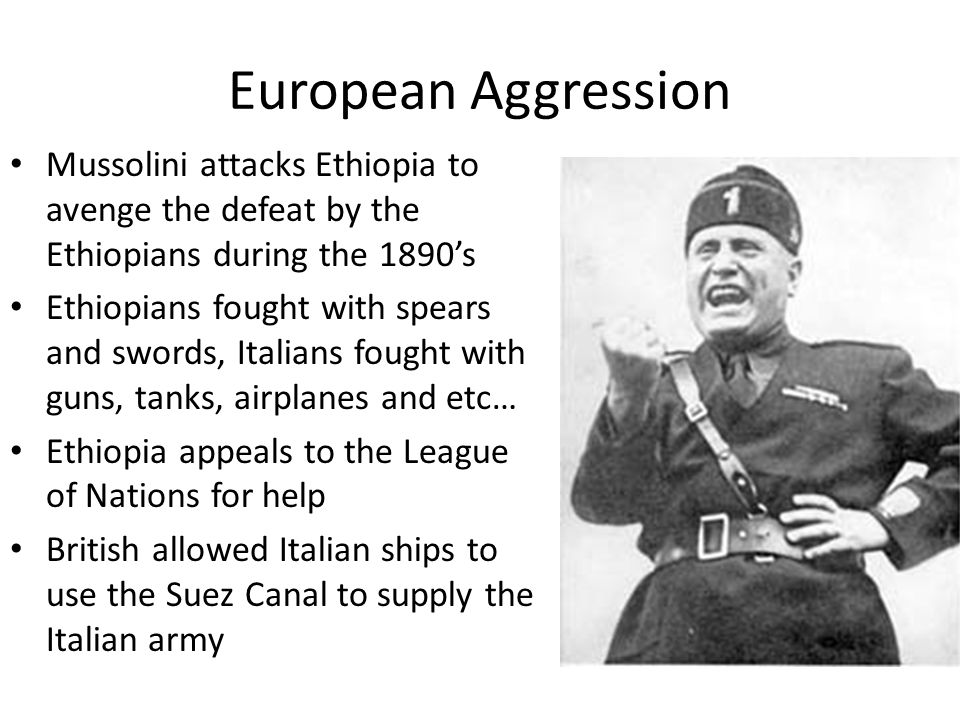 European Aggression Mussolini attacks Ethiopia to avenge the defeat by the Ethiopians during the 1890's Ethiopians fought with spears and swords, Ital