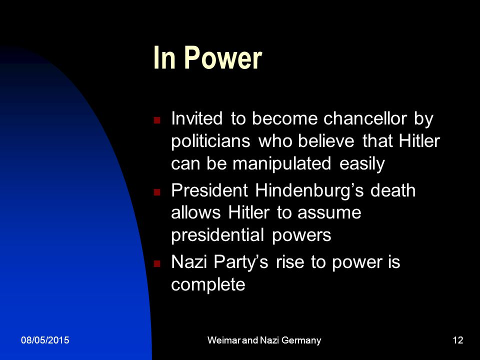 08/05/2015Weimar and Nazi Germany12 In Power Invited to become chancellor by politicians who believe that Hitler can be manipulated easily President Hindenburg's death allows Hitler to assume presidential powers Nazi Party's rise to power is complete