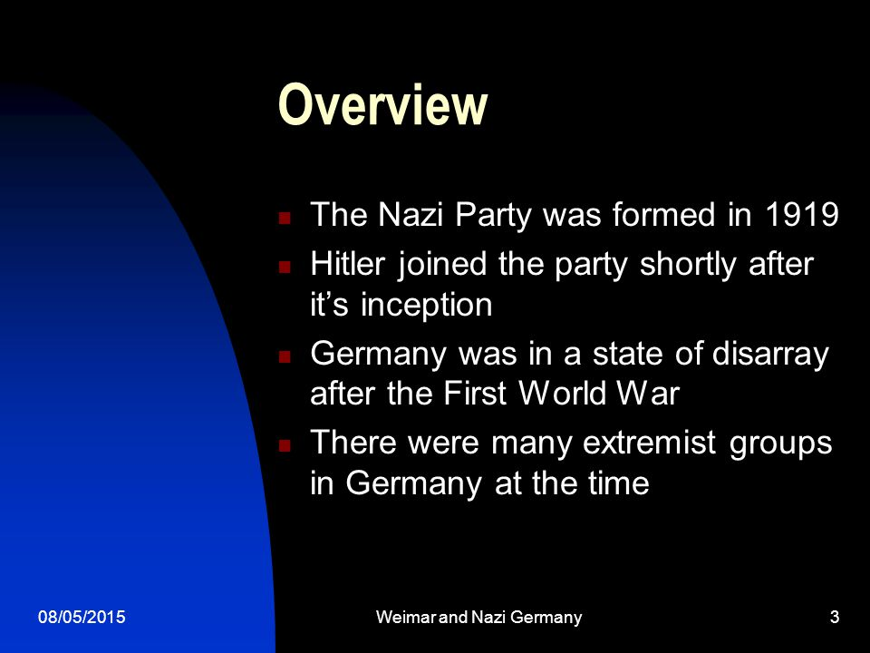 08/05/2015Weimar and Nazi Germany3 Overview The Nazi Party was formed in 1919 Hitler joined the party shortly after it's inception Germany was in a state of disarray after the First World War There were many extremist groups in Germany at the time