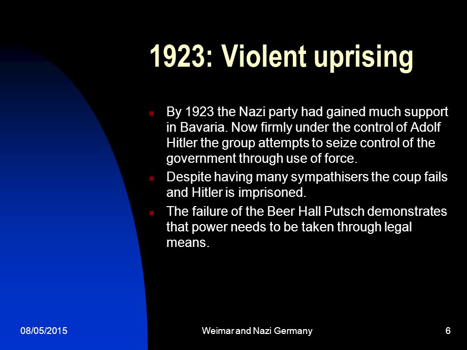 08/05/2015Weimar and Nazi Germany6 1923: Violent uprising By 1923 the Nazi party had gained much support in Bavaria.