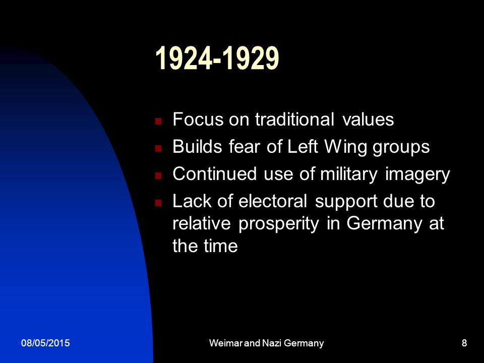 08/05/2015Weimar and Nazi Germany8 1924-1929 Focus on traditional values Builds fear of Left Wing groups Continued use of military imagery Lack of electoral support due to relative prosperity in Germany at the time