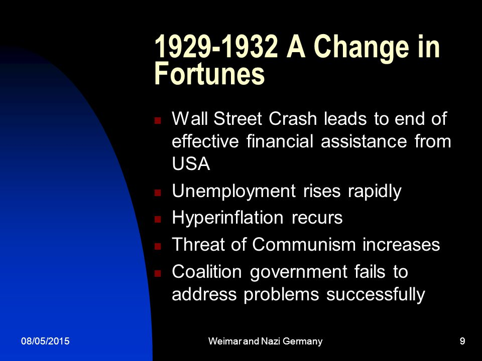 08/05/2015Weimar and Nazi Germany9 1929-1932 A Change in Fortunes Wall Street Crash leads to end of effective financial assistance from USA Unemployment rises rapidly Hyperinflation recurs Threat of Communism increases Coalition government fails to address problems successfully