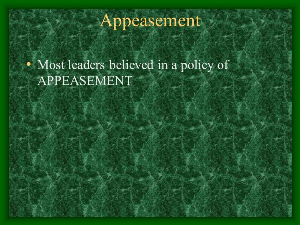 Appeasement Most leaders believed in a policy of APPEASEMENT