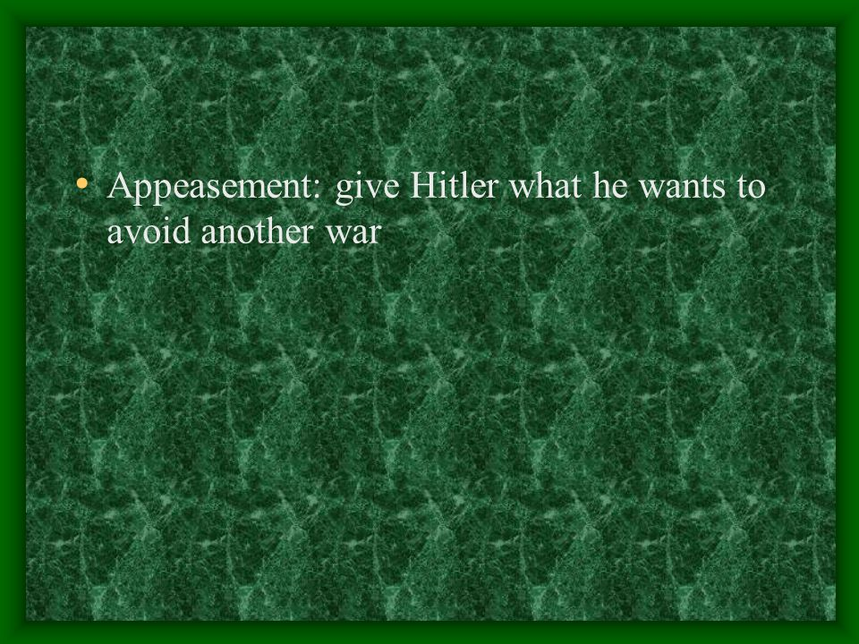 Appeasement: give Hitler what he wants to avoid another war