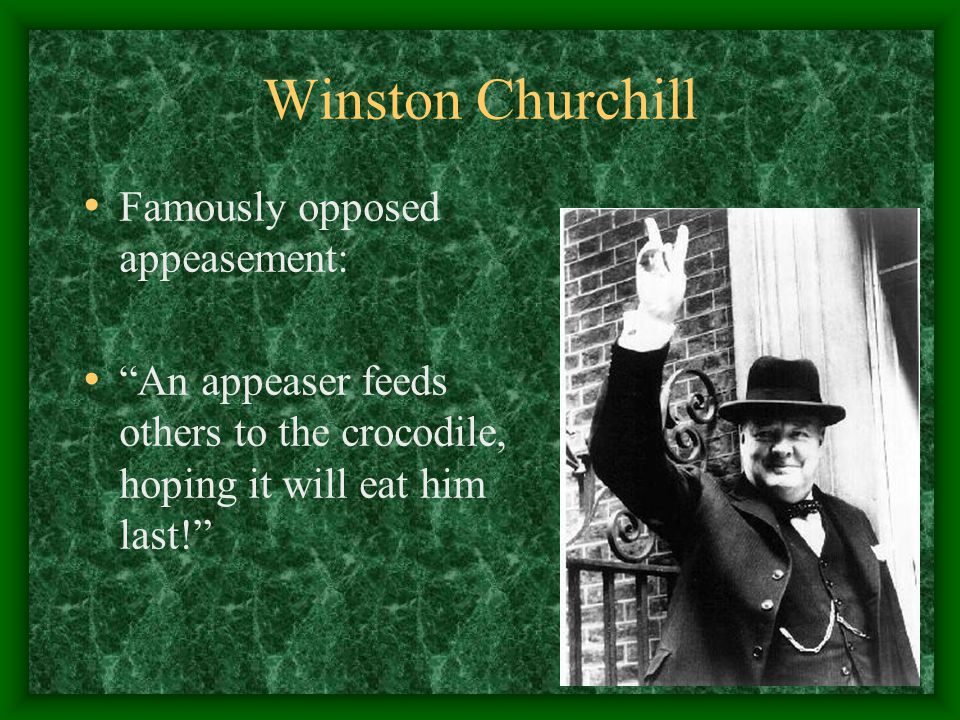 Winston Churchill Famously opposed appeasement: An appeaser feeds others to the crocodile, hoping it will eat him last!