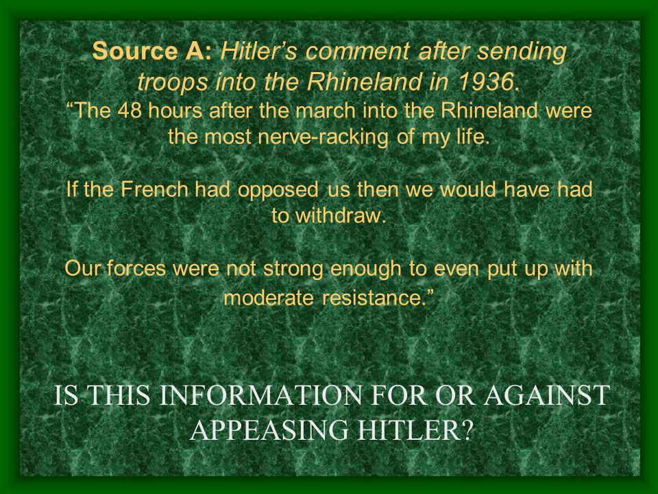 Source A: Hitler's comment after sending troops into the Rhineland in 1936.