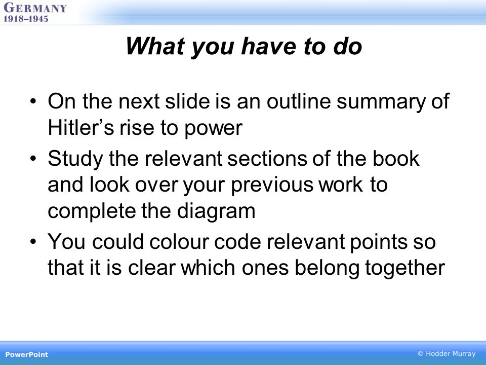 What you have to do On the next slide is an outline summary of Hitler's rise to power Study the relevant sections of the book and look over your previ