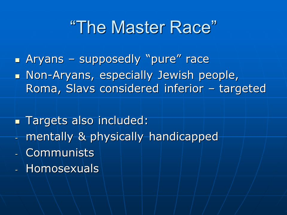 The Master Race Aryans – supposedly pure race Aryans – supposedly pure race Non-Aryans, especially Jewish people, Roma, Slavs considered inferior – targeted Non-Aryans, especially Jewish people, Roma, Slavs considered inferior – targeted Targets also included: Targets also included: - mentally & physically handicapped - Communists - Homosexuals