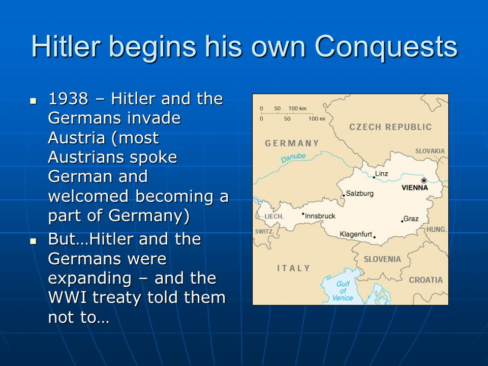 Hitler begins his own Conquests 1938 – Hitler and the Germans invade Austria (most Austrians spoke German and welcomed becoming a part of Germany) 1938 – Hitler and the Germans invade Austria (most Austrians spoke German and welcomed becoming a part of Germany) But…Hitler and the Germans were expanding – and the WWI treaty told them not to… But…Hitler and the Germans were expanding – and the WWI treaty told them not to…
