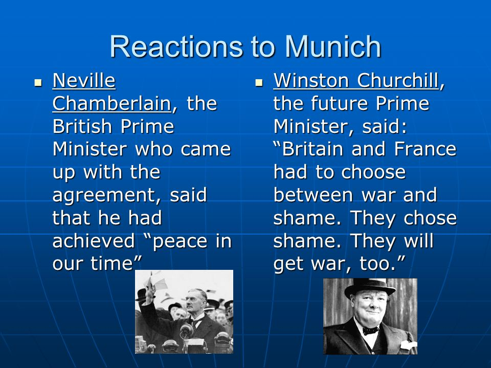 Reactions to Munich Neville Chamberlain, the British Prime Minister who came up with the agreement, said that he had achieved peace in our time Neville Chamberlain, the British Prime Minister who came up with the agreement, said that he had achieved peace in our time Winston Churchill, the future Prime Minister, said: Britain and France had to choose between war and shame.