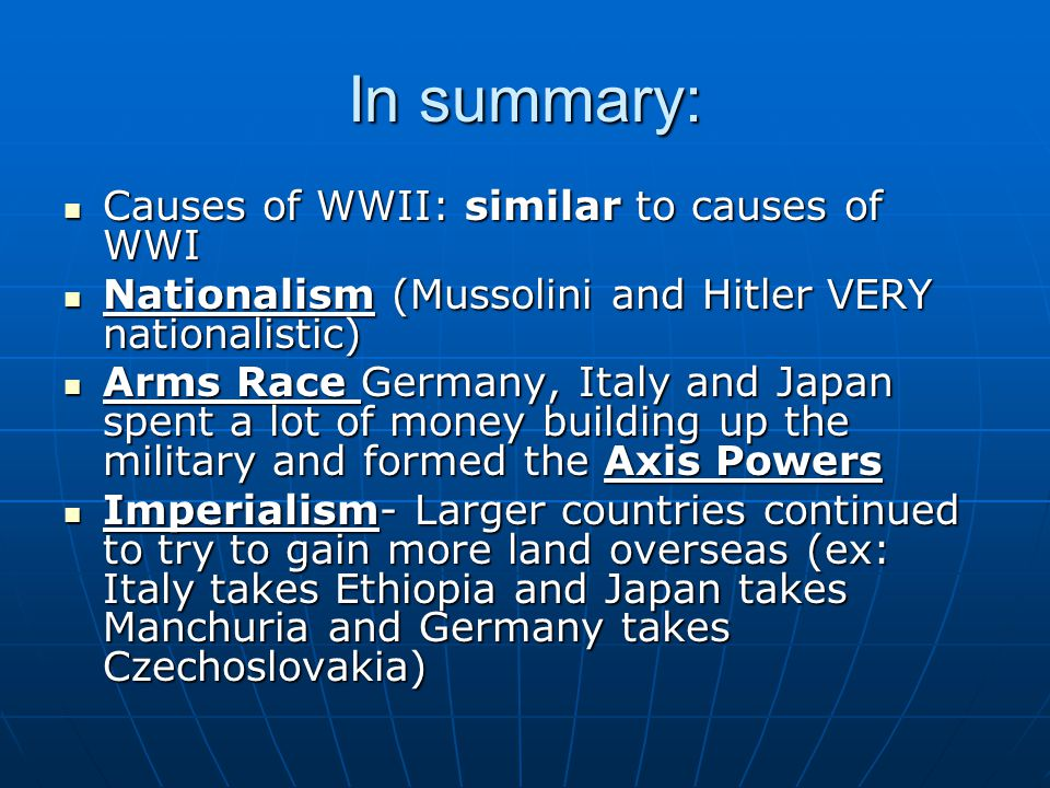 In summary: Causes of WWII: similar to causes of WWI Causes of WWII: similar to causes of WWI Nationalism (Mussolini and Hitler VERY nationalistic) Nationalism (Mussolini and Hitler VERY nationalistic) Arms Race Germany, Italy and Japan spent a lot of money building up the military and formed the Axis Powers Arms Race Germany, Italy and Japan spent a lot of money building up the military and formed the Axis Powers Imperialism- Larger countries continued to try to gain more land overseas (ex: Italy takes Ethiopia and Japan takes Manchuria and Germany takes Czechoslovakia) Imperialism- Larger countries continued to try to gain more land overseas (ex: Italy takes Ethiopia and Japan takes Manchuria and Germany takes Czechoslovakia)