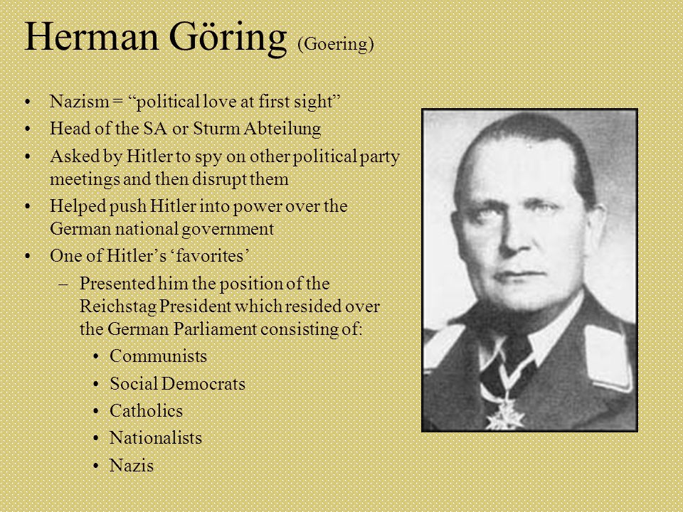 Herman Göring (Goering) Nazism = political love at first sight Head of the SA or Sturm Abteilung Asked by Hitler to spy on other political party meetings and then disrupt them Helped push Hitler into power over the German national government One of Hitler's 'favorites' –Presented him the position of the Reichstag President which resided over the German Parliament consisting of: Communists Social Democrats Catholics Nationalists Nazis