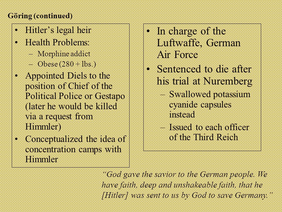 Göring (continued) Hitler's legal heir Health Problems: –Morphine addict –Obese (280 + lbs.) Appointed Diels to the position of Chief of the Political Police or Gestapo (later he would be killed via a request from Himmler) Conceptualized the idea of concentration camps with Himmler In charge of the Luftwaffe, German Air Force Sentenced to die after his trial at Nuremberg –Swallowed potassium cyanide capsules instead –Issued to each officer of the Third Reich God gave the savior to the German people.
