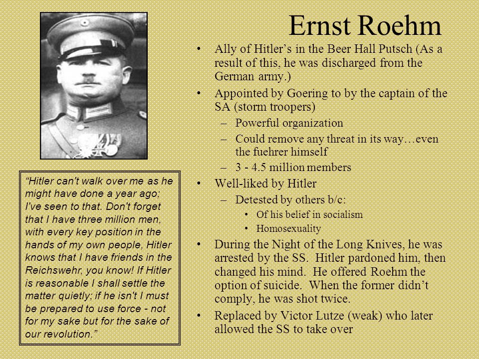Ernst Roehm Ally of Hitler's in the Beer Hall Putsch (As a result of this, he was discharged from the German army.) Appointed by Goering to by the cap
