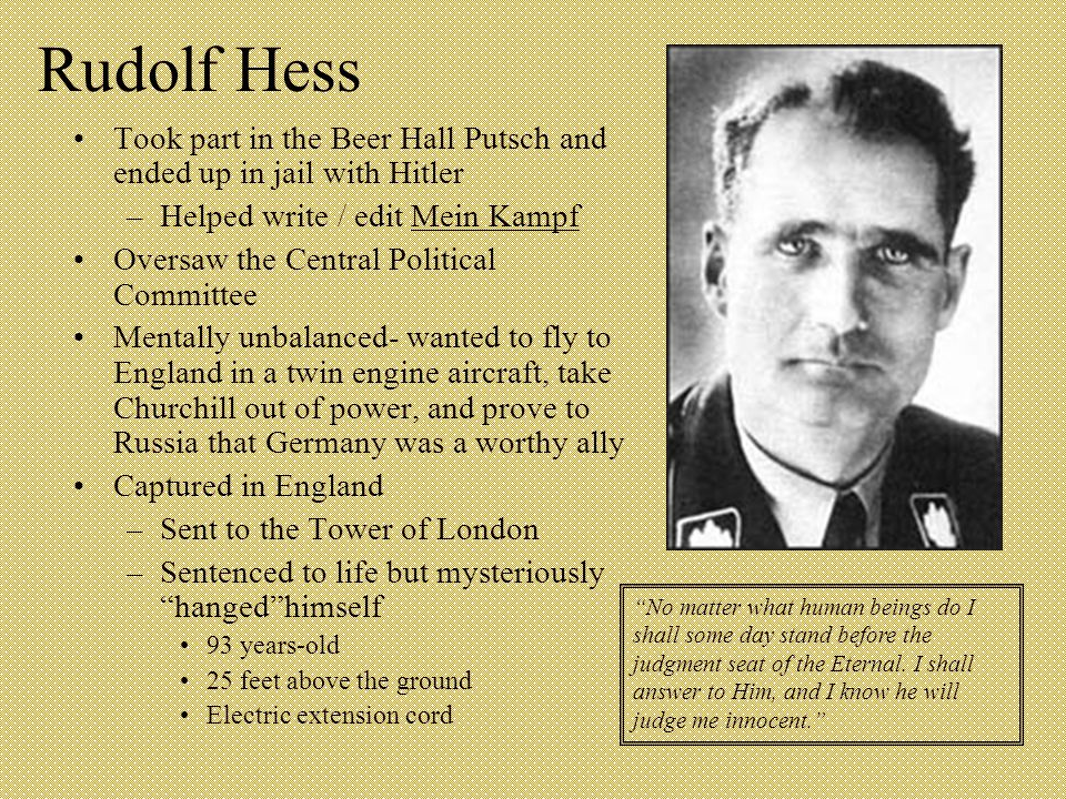 Rudolf Hess Took part in the Beer Hall Putsch and ended up in jail with Hitler –Helped write / edit Mein Kampf Oversaw the Central Political Committee Mentally unbalanced- wanted to fly to England in a twin engine aircraft, take Churchill out of power, and prove to Russia that Germany was a worthy ally Captured in England –Sent to the Tower of London –Sentenced to life but mysteriously hanged himself 93 years-old 25 feet above the ground Electric extension cord No matter what human beings do I shall some day stand before the judgment seat of the Eternal.