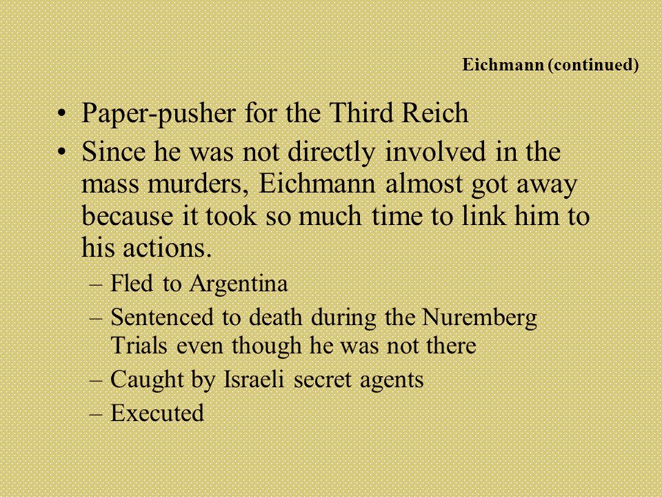 Eichmann (continued) Paper-pusher for the Third Reich Since he was not directly involved in the mass murders, Eichmann almost got away because it took so much time to link him to his actions.