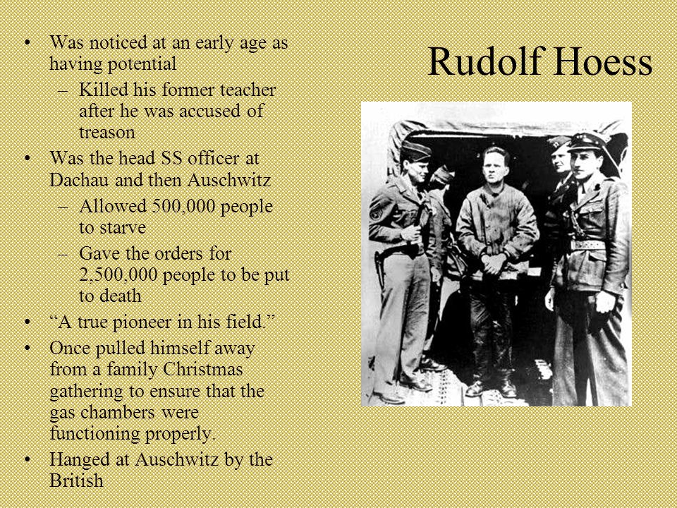 Rudolf Hoess Was noticed at an early age as having potential –Killed his former teacher after he was accused of treason Was the head SS officer at Dachau and then Auschwitz –Allowed 500,000 people to starve –Gave the orders for 2,500,000 people to be put to death A true pioneer in his field. Once pulled himself away from a family Christmas gathering to ensure that the gas chambers were functioning properly.