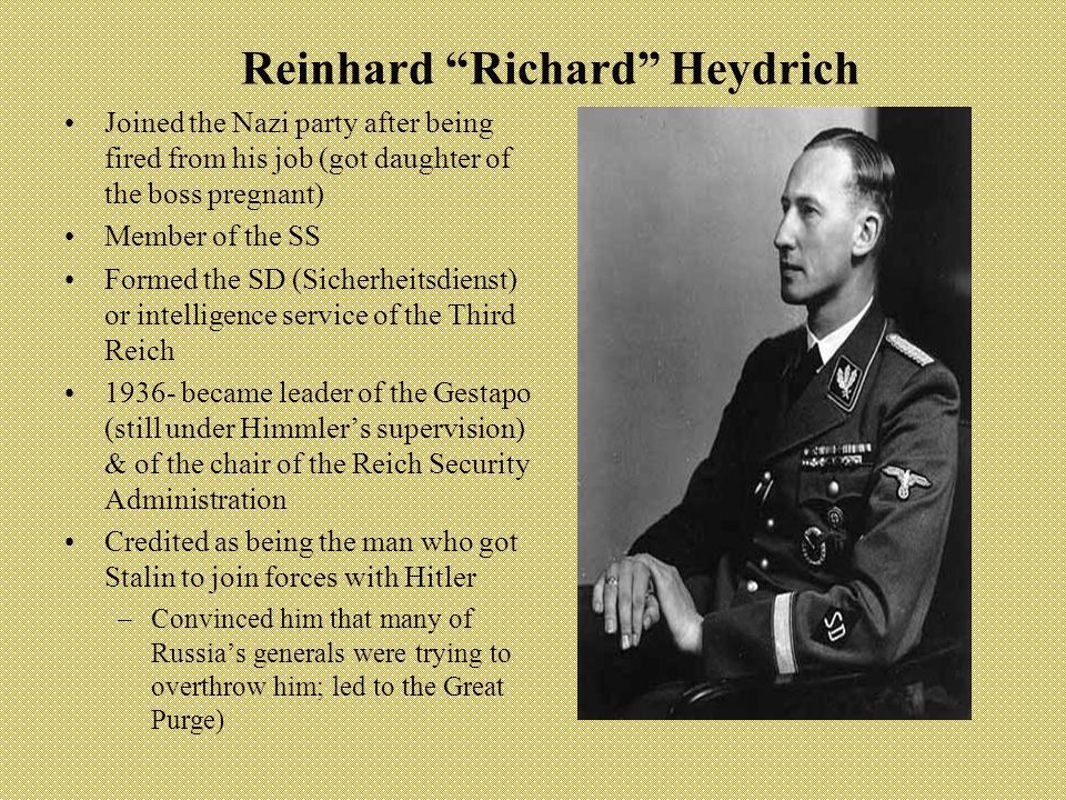 Reinhard Richard Heydrich Joined the Nazi party after being fired from his job (got daughter of the boss pregnant) Member of the SS Formed the SD (Sicherheitsdienst) or intelligence service of the Third Reich 1936- became leader of the Gestapo (still under Himmler's supervision) & of the chair of the Reich Security Administration Credited as being the man who got Stalin to join forces with Hitler –Convinced him that many of Russia's generals were trying to overthrow him; led to the Great Purge)