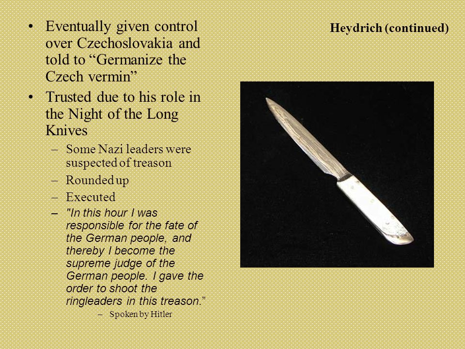 Heydrich (continued) Eventually given control over Czechoslovakia and told to Germanize the Czech vermin Trusted due to his role in the Night of the Long Knives –Some Nazi leaders were suspected of treason –Rounded up –Executed – In this hour I was responsible for the fate of the German people, and thereby I become the supreme judge of the German people.