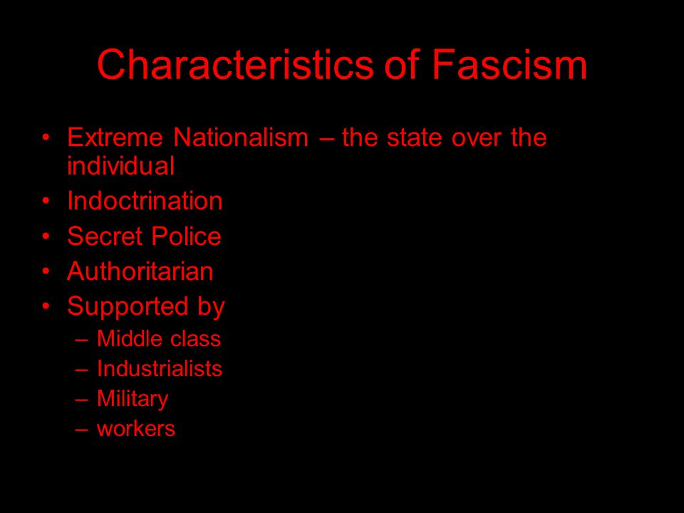 Characteristics of Fascism Extreme Nationalism – the state over the individual Indoctrination Secret Police Authoritarian Supported by –Middle class –Industrialists –Military –workers