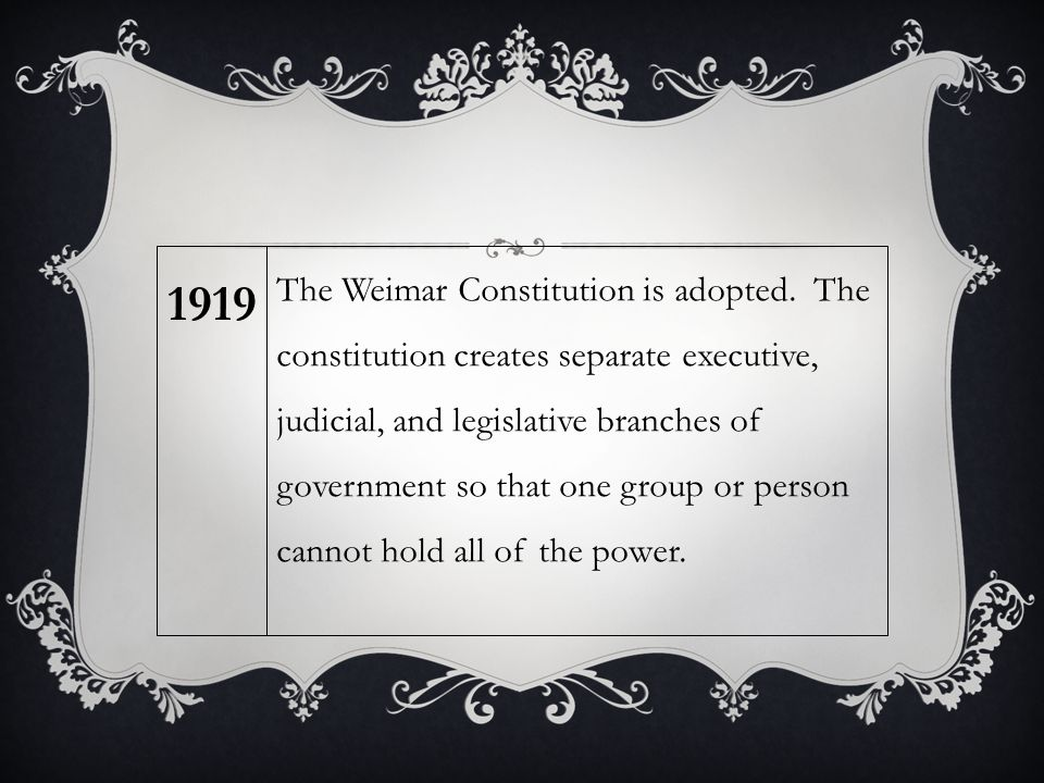 The Weimar Constitution is adopted. The constitution creates separate executive, judicial, and legislative branches of government so that one group or