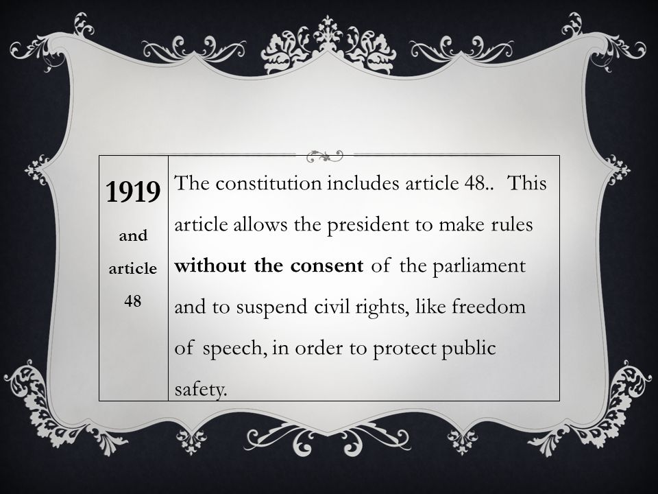 The constitution includes article 48.. This article allows the president to make rules without the consent of the parliament and to suspend civil righ