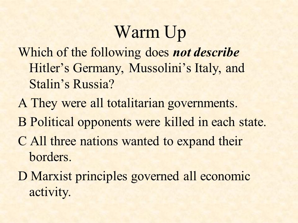 Warm Up Which of the following does not describe Hitler's Germany, Mussolini's Italy, and Stalin's Russia? A They were all totalitarian governments. B