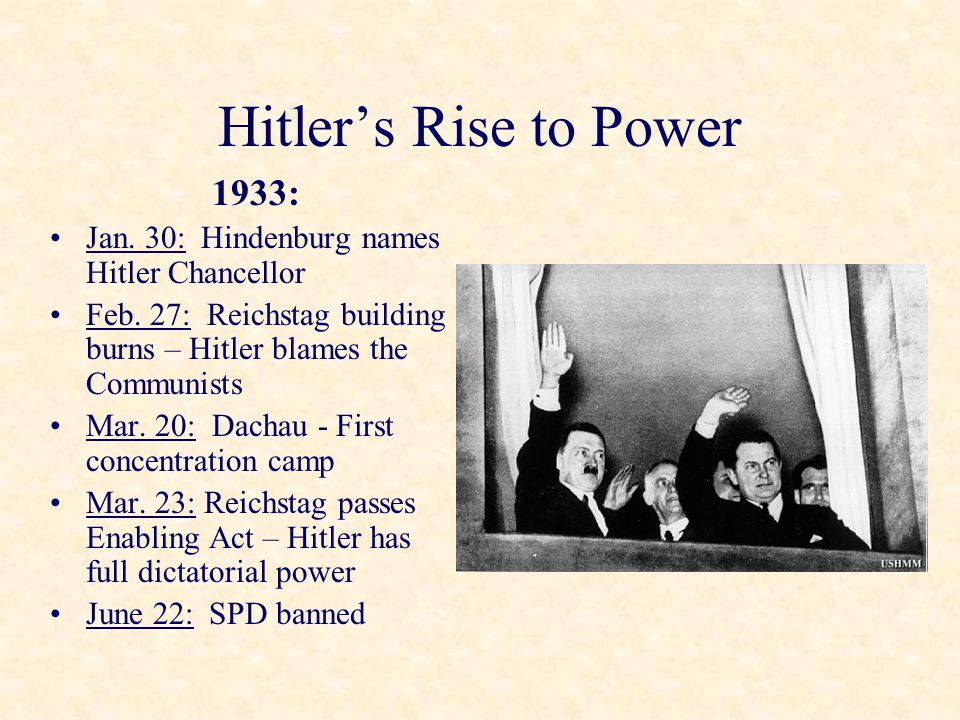 Hitler's Rise to Power 1933: Jan. 30: Hindenburg names Hitler Chancellor Feb. 27: Reichstag building burns – Hitler blames the Communists Mar. 20: Dac