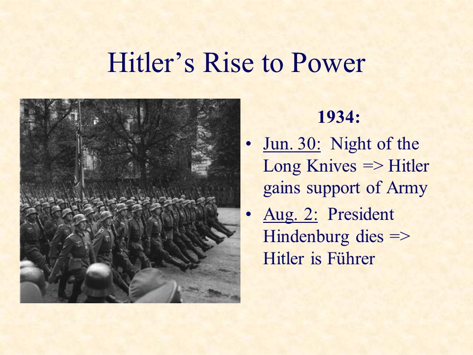 Hitler's Rise to Power 1934: Jun. 30: Night of the Long Knives => Hitler gains support of Army Aug. 2: President Hindenburg dies => Hitler is Führer