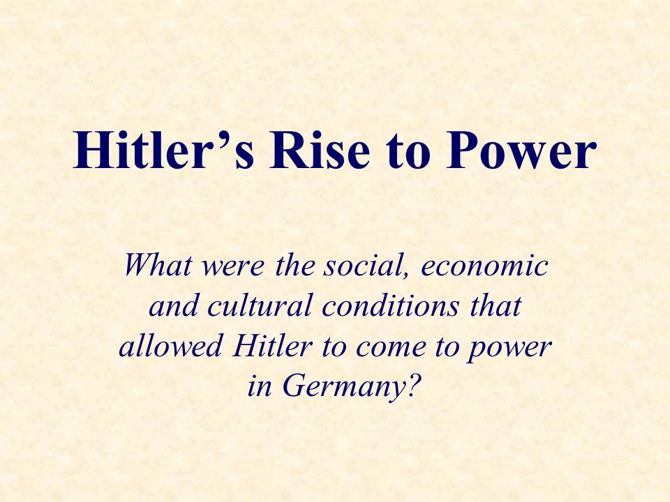 Hitler's Rise to Power What were the social, economic and cultural conditions that allowed Hitler to come to power in Germany?