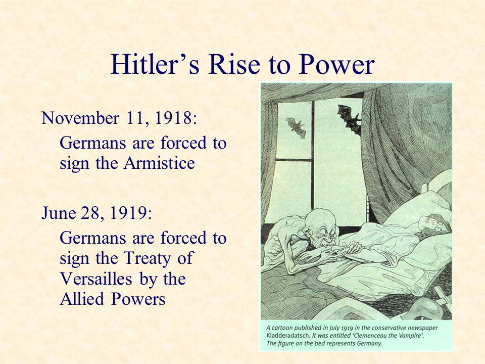 Hitler's Rise to Power November 11, 1918: Germans are forced to sign the Armistice June 28, 1919: Germans are forced to sign the Treaty of Versailles