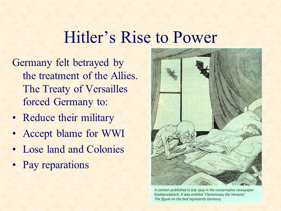 Hitler's Rise to Power Germany felt betrayed by the treatment of the Allies. The Treaty of Versailles forced Germany to: Reduce their military Accept
