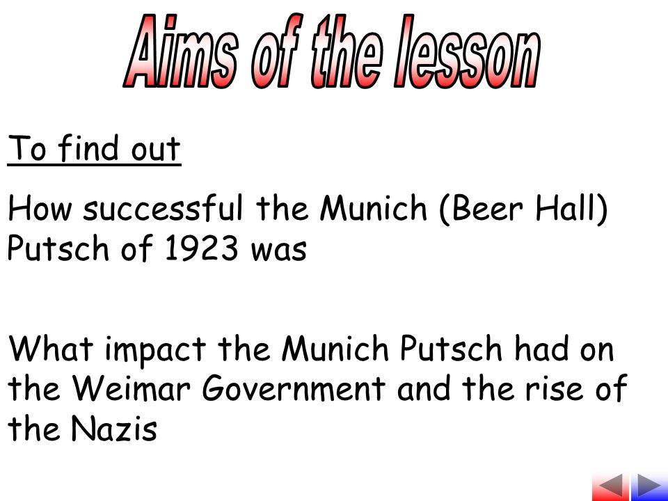 To find out How successful the Munich (Beer Hall) Putsch of 1923 was What impact the Munich Putsch had on the Weimar Government and the rise of the Na