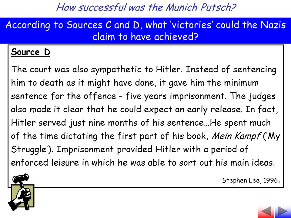 Source D The court was also sympathetic to Hitler. Instead of sentencing him to death as it might have done, it gave him the minimum sentence for the