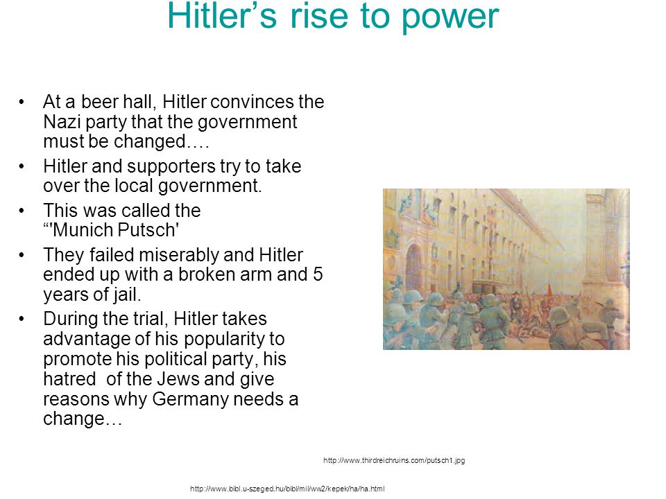 Hitler's rise to power At a beer hall, Hitler convinces the Nazi party that the government must be changed…. Hitler and supporters try to take over th