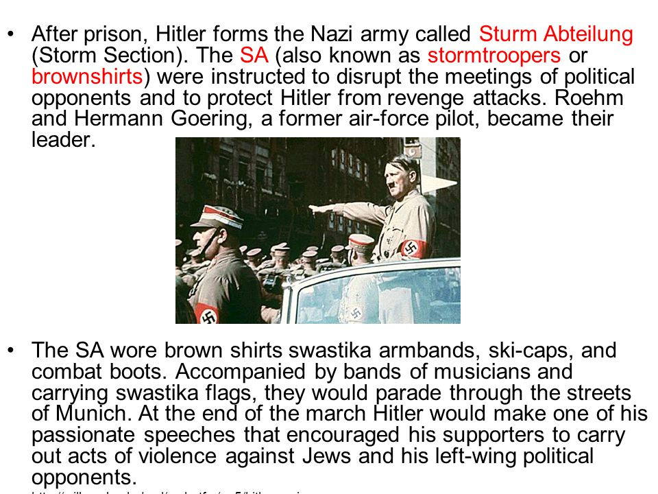 After prison, Hitler forms the Nazi army called Sturm Abteilung (Storm Section). The SA (also known as stormtroopers or brownshirts) were instructed t