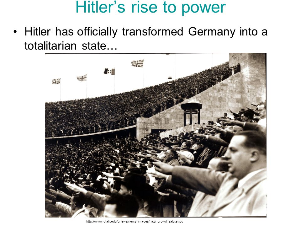 Hitler's rise to power Hitler has officially transformed Germany into a totalitarian state… http://www.utah.edu/unews/news_images/nazi_crowd_salute.jp