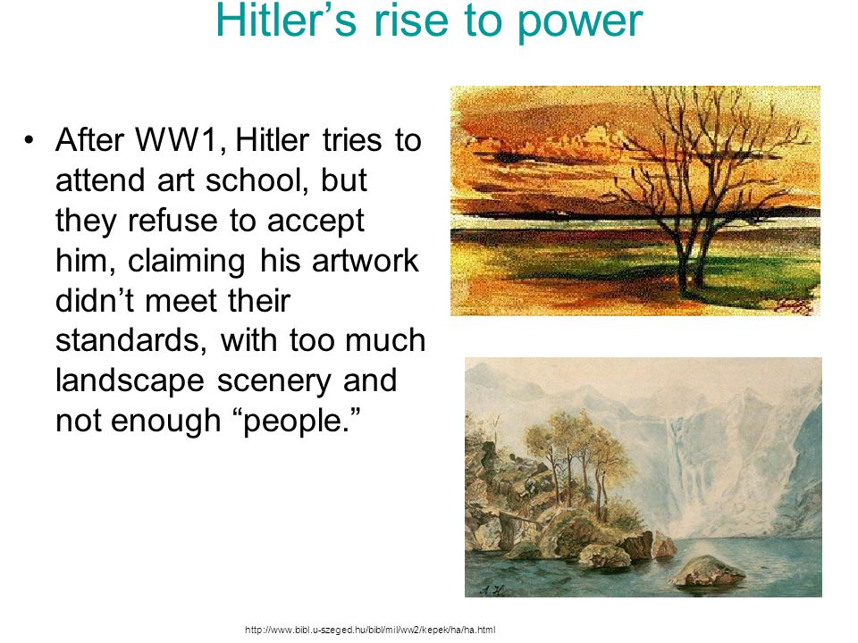 Hitler's rise to power After WW1, Hitler tries to attend art school, but they refuse to accept him, claiming his artwork didn't meet their standards,