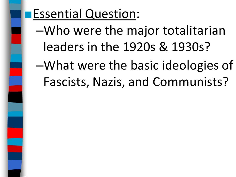 ■ Essential Question: – Who were the major totalitarian leaders in the 1920s & 1930s? – What were the basic ideologies of Fascists, Nazis, and Communi