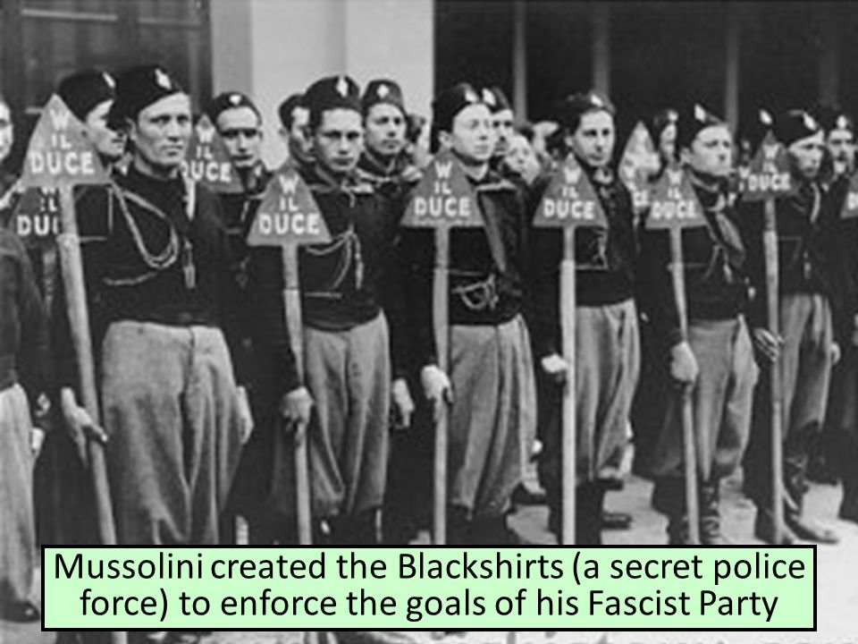 Mussolini created the Blackshirts (a secret police force) to enforce the goals of his Fascist Party