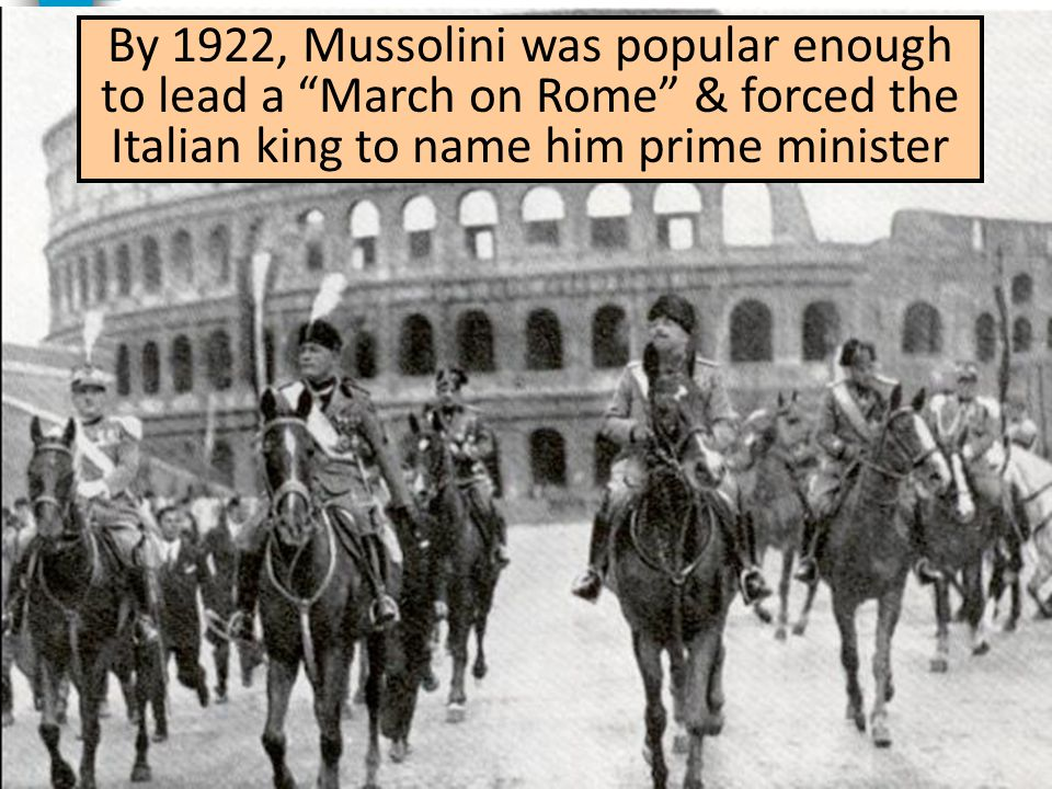 "By 1922, Mussolini was popular enough to lead a ""March on Rome"" & forced the Italian king to name him prime minister"