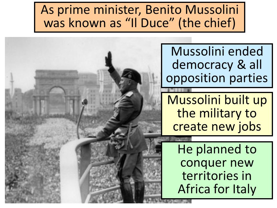 "As prime minister, Benito Mussolini was known as ""Il Duce"" (the chief) Mussolini ended democracy & all opposition parties Mussolini built up the milit"
