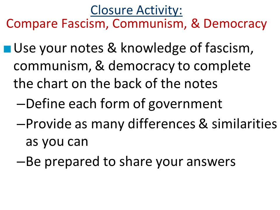 Closure Activity: Compare Fascism, Communism, & Democracy ■ Use your notes & knowledge of fascism, communism, & democracy to complete the chart on the