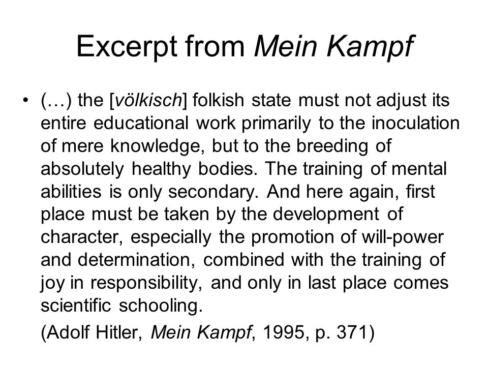 Excerpt from Mein Kampf (…) the [völkisch] folkish state must not adjust its entire educational work primarily to the inoculation of mere knowledge, but to the breeding of absolutely healthy bodies.