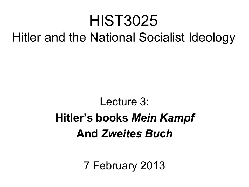 HIST3025 Hitler and the National Socialist Ideology Lecture 3: Hitler's books Mein Kampf And Zweites Buch 7 February 2013