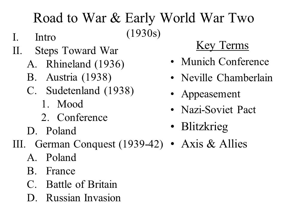 Road to War & Early World War Two (1930s) I.Intro II.Steps Toward War A.Rhineland (1936) B.Austria (1938) C.Sudetenland (1938) 1.Mood 2.Conference D.Poland III.German Conquest (1939-42) A.Poland B.France C.Battle of Britain D.Russian Invasion Key Terms Munich Conference Neville Chamberlain Appeasement Nazi-Soviet Pact Blitzkrieg Axis & Allies