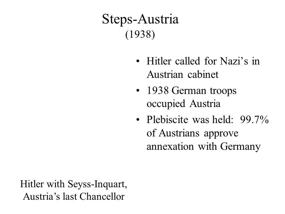 Steps-Austria (1938) Hitler called for Nazi's in Austrian cabinet 1938 German troops occupied Austria Plebiscite was held: 99.7% of Austrians approve annexation with Germany Hitler with Seyss-Inquart, Austria's last Chancellor