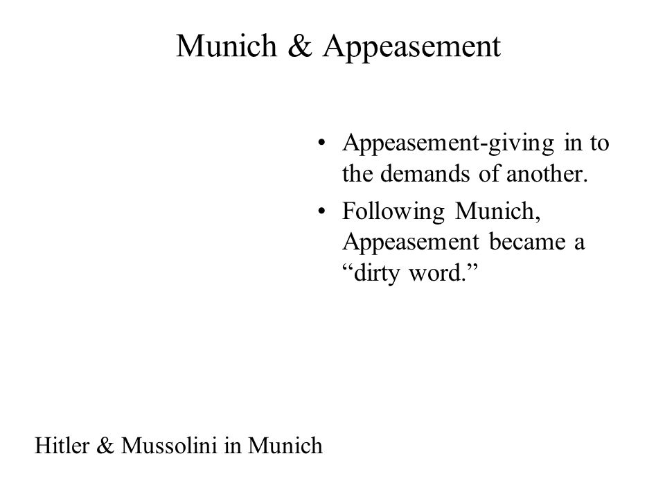 Munich & Appeasement Appeasement-giving in to the demands of another.